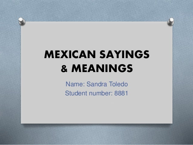 MEXICAN SAYINGS & MEANINGS Name: Sandra Toledo Student number: 8881