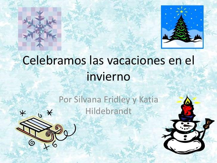 Celebramos las vacaciones en el          invierno      Por Silvana Fridley y Katia              Hildebrandt