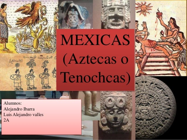 MEXICAS (Aztecas o Tenochcas) Alumnos: Alejandro Ibarra Luis Alejandro valles 2A