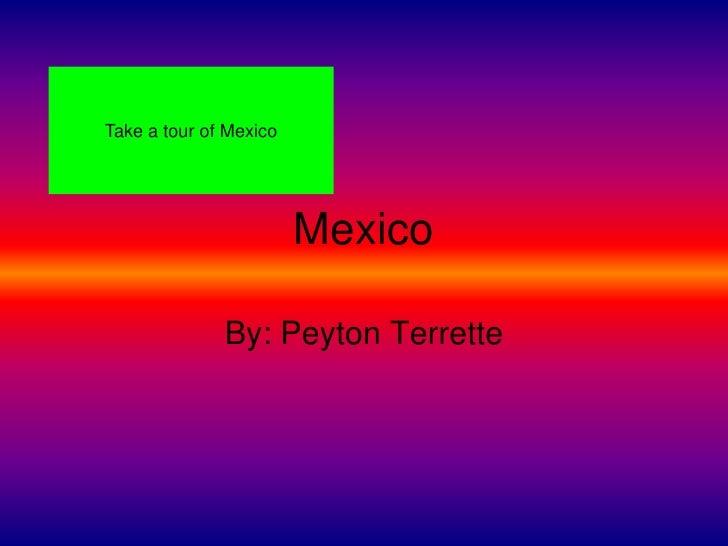 Take a tour of Mexico                             Mexico                By: Peyton Terrette