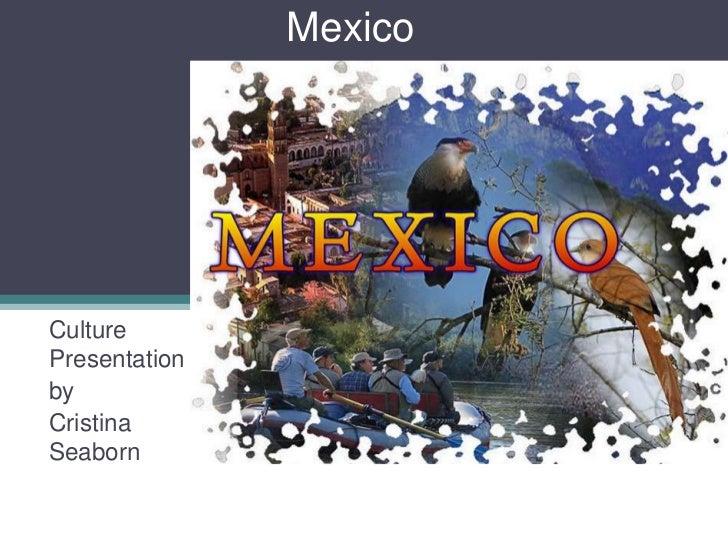 Mexico<br />Culture Presentation<br />by <br />Cristina Seaborn<br />