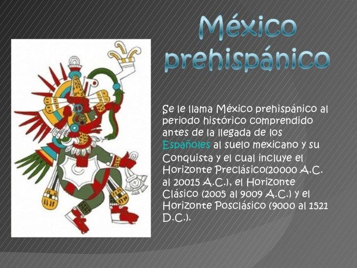Se le llama México prehispánico al periodo histórico comprendido antes de la llegada de los  Españoles  al suelo mexicano ...