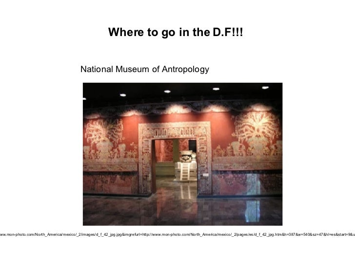 Where to go in the D.F!!! National Museum of Antropology http://images.google.com.co/imgres?imgurl=http://www.mon-photo.co...