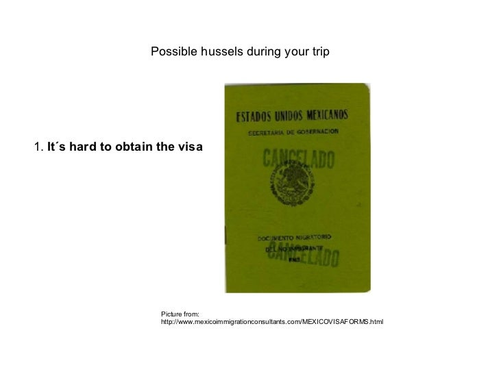 Possible hussels during your trip 1.  It´s hard to obtain the visa   Picture from:  http://www.mexicoimmigrationconsultant...
