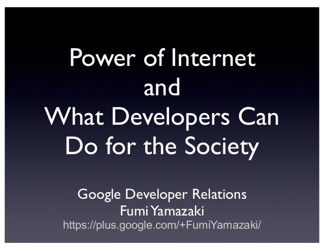 Power of Internet and What Developers Can Do for the Society Google Developer Relations Fumi Yamazaki https://plus.google....