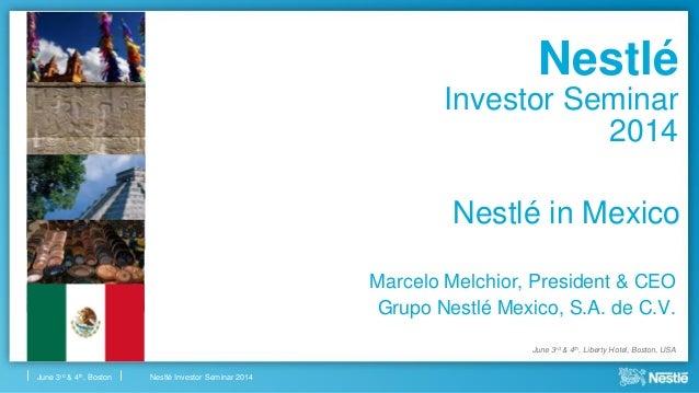 Nestlé Investor Seminar 2014June 3rd & 4th, Boston Nestlé in Mexico Marcelo Melchior, President & CEO Grupo Nestlé Mexico,...