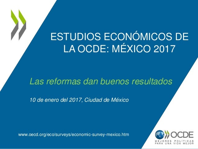 ESTUDIOS ECONÓMICOS DE LA OCDE: MÉXICO 2017 www.oecd.org/eco/surveys/economic-survey-mexico.htm Las reformas dan buenos re...