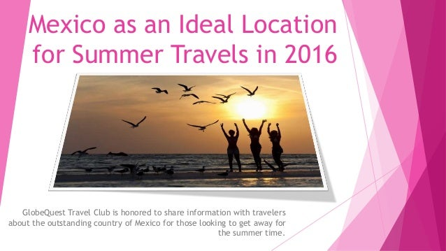 Mexico as an Ideal Location for Summer Travels in 2016 GlobeQuest Travel Club is honored to share information with travele...
