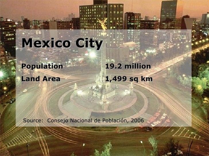 Mexico City Population 19.2 million Land Area 1,499 sq km Source:  Consejo Nacional de Población, 2006