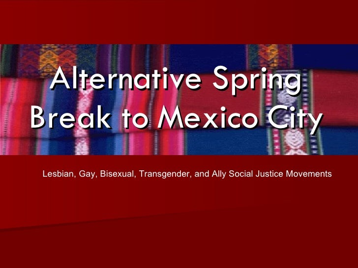 Alternative Spring Break to Mexico City Lesbian, Gay, Bisexual, Transgender, and Ally Social Justice Movements