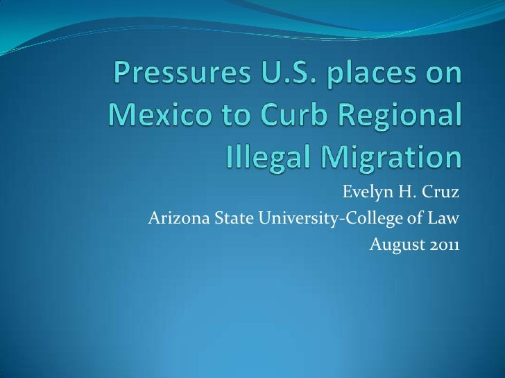 Pressures U.S. places on Mexico to Curb Regional Illegal Migration<br />Evelyn H. Cruz<br />Arizona State University-Colle...