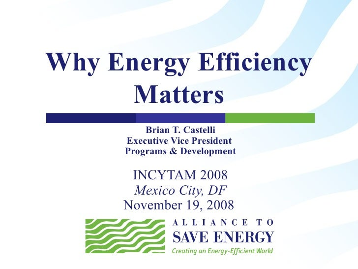 Why Energy Efficiency Matters Brian T. Castelli Executive Vice President  Programs & Development INCYTAM 2008 Mexico City,...
