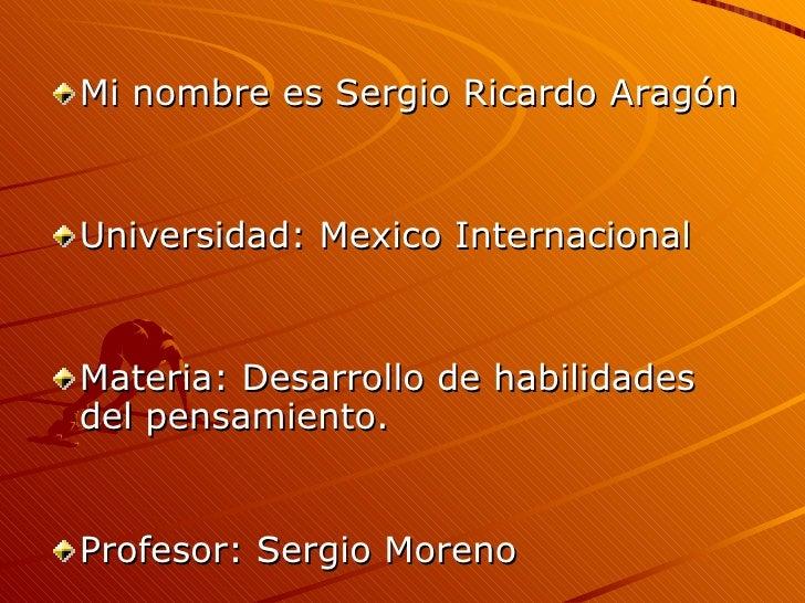 <ul><li>Mi nombre es Sergio Ricardo Aragón </li></ul><ul><li>Universidad: Mexico Internacional </li></ul><ul><li>Materia: ...