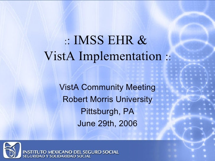 IMSS EHR &    :: VistA Implementation ::    VistA Community Meeting    Robert Morris University         Pittsburgh, PA    ...