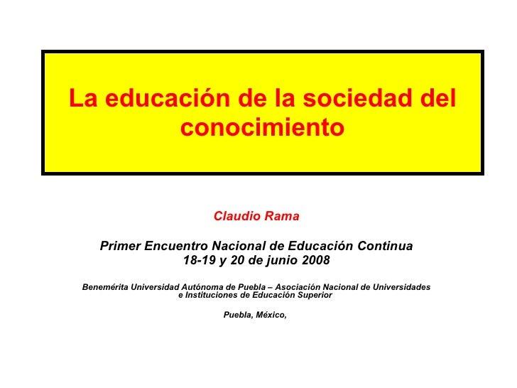 La educación de la sociedad del conocimiento Claudio Rama Primer Encuentro Nacional de Educación Continua 18-19 y 20 de ju...