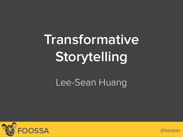 Lee-Sean Huang / ls@foossa.com / @leesean Transformative Storytelling 
