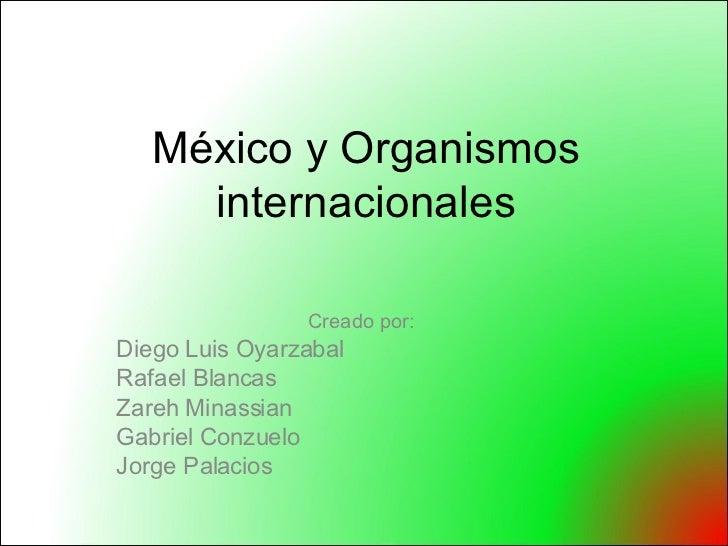 México y Organismos internacionales Creado por:  Diego Luis Oyarzabal  Rafael Blancas  Zareh Minassian Gabriel Conzuelo Jo...