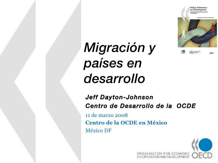 Migración y países en desarrollo 11 de marzo 2008 Centro de la OCDE en México México DF Jeff Dayton-Johnson Centro de Desa...