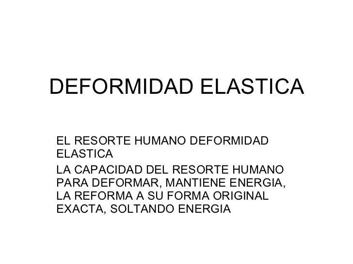 DEFORMIDAD ELASTICA EL RESORTE HUMANO DEFORMIDAD ELASTICA LA CAPACIDAD DEL RESORTE HUMANO PARA DEFORMAR, MANTIENE ENERGIA,...