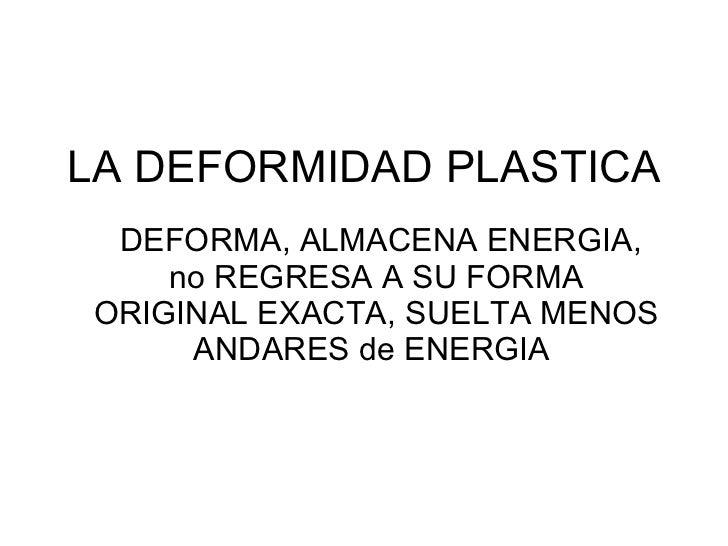 LA DEFORMIDAD PLASTICA DEFORMA, ALMACENA ENERGIA, no REGRESA A SU FORMA ORIGINAL EXACTA, SUELTA MENOS ANDARES de ENERGIA
