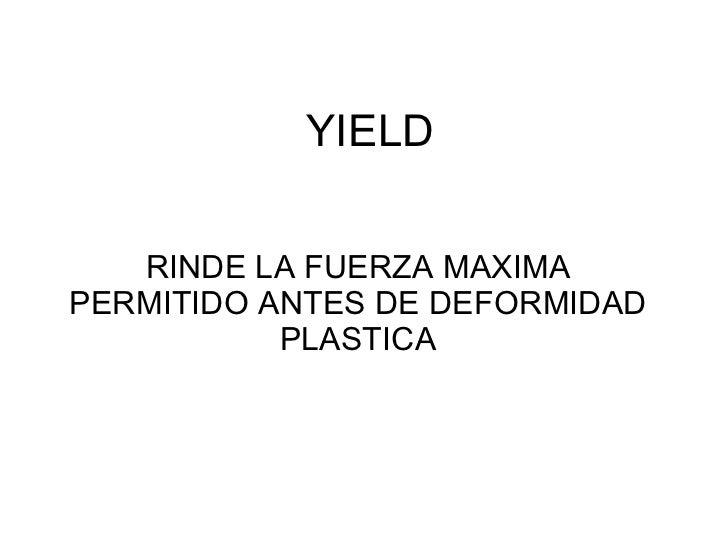 YIELD RINDE LA FUERZA MAXIMA PERMITIDO ANTES DE DEFORMIDAD PLASTICA