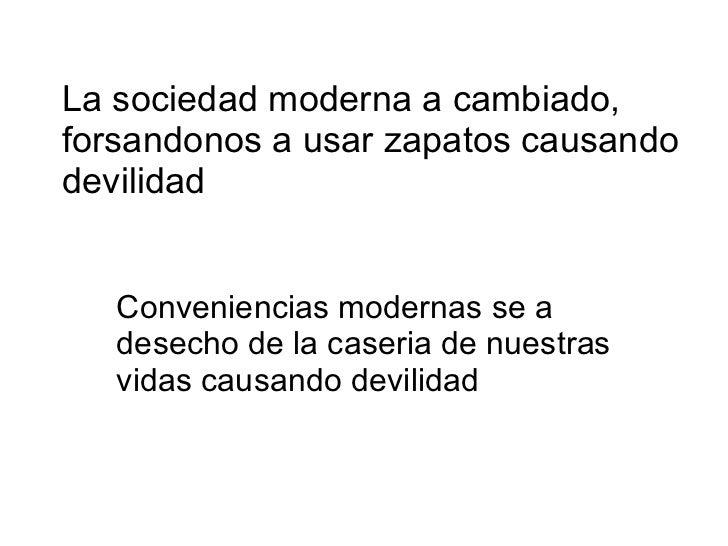 La sociedad moderna a cambiado, forsandonos a usar zapatos causando devilidad Conveniencias modernas se a desecho de la ca...