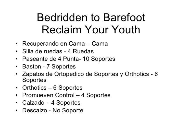 Bedridden to Barefoot Reclaim Your Youth <ul><li>Recuperando en Cama – Cama </li></ul><ul><li>Silla de ruedas - 4 Ruedas <...