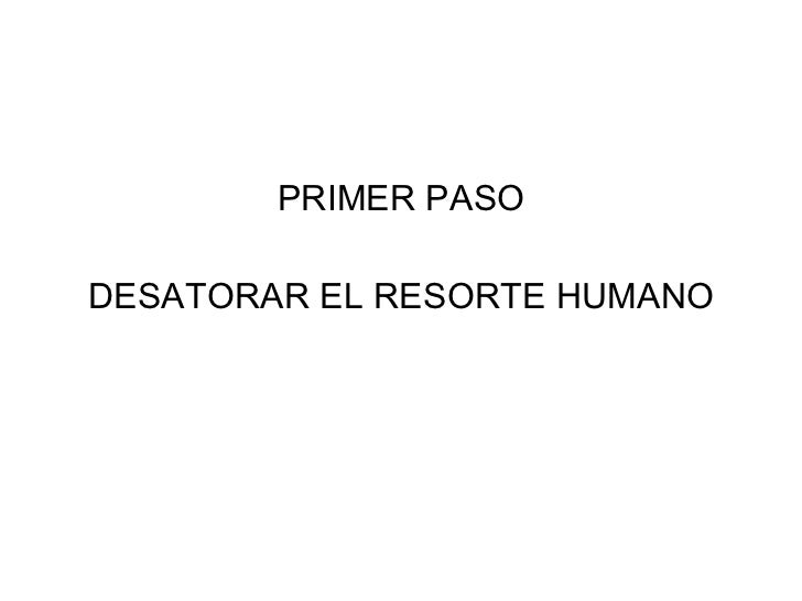 <ul><li>PRIMER PASO </li></ul><ul><li>DESATORAR EL RESORTE HUMANO </li></ul>