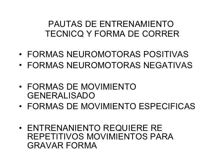 PAUTAS DE ENTRENAMIENTO  TECNICQ Y FORMA DE CORRER <ul><li>FORMAS NEUROMOTORAS POSITIVAS </li></ul><ul><li>FORMAS NEUROMOT...