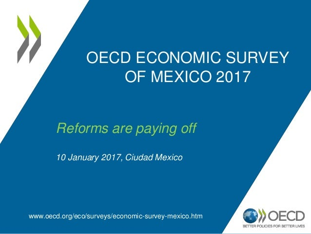 OECD ECONOMIC SURVEY OF MEXICO 2017 www.oecd.org/eco/surveys/economic-survey-mexico.htm Reforms are paying off 10 January ...