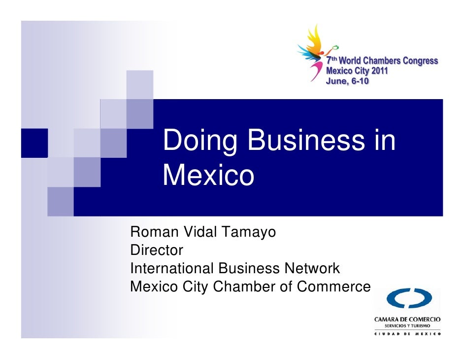 Doing Business in     Mexico Roman Vidal Tamayo Director International Business Network Mexico City Chamber of Commerce
