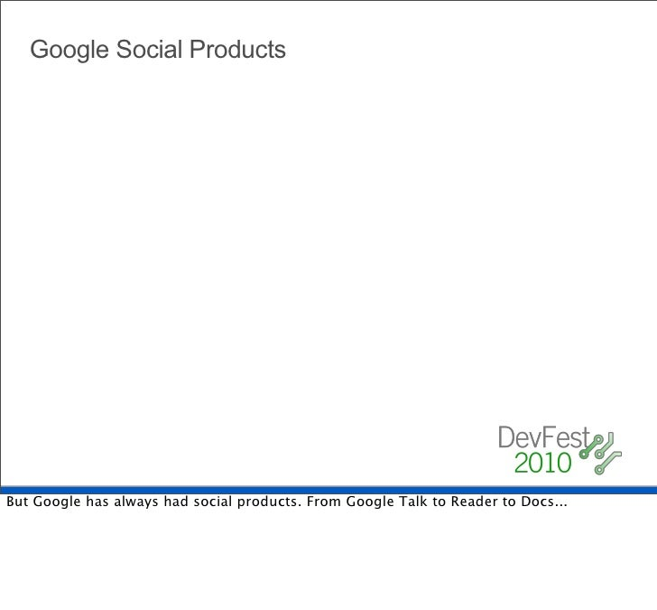 Google Social Products     But Google has always had social products. From Google Talk to Reader to Docs...