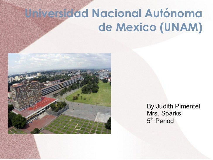 Universidad Nacional Autónoma             de Mexico (UNAM)                   By:Judith Pimentel                   Mrs. Spa...
