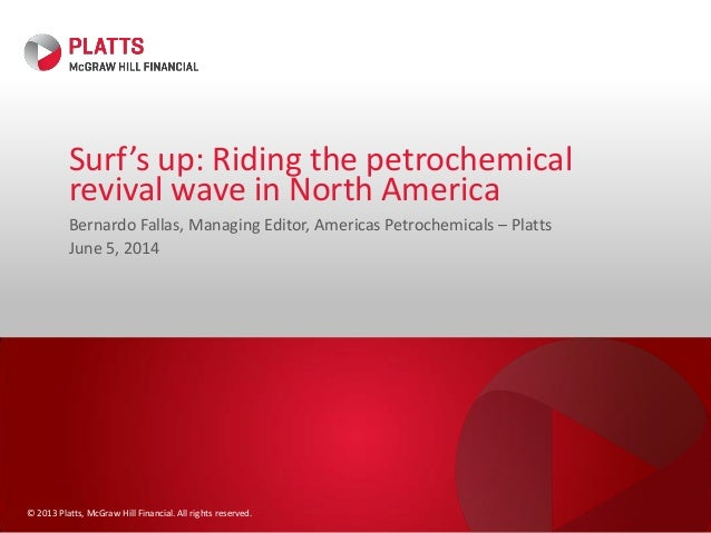 © 2013 Platts, McGraw Hill Financial. All rights reserved. Surf's up: Riding the petrochemical revival wave in North Ameri...