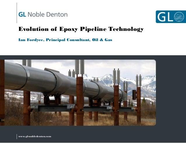 Evolution of Epoxy Pipeline Technology Ian Fordyce, Principal Consultant, Oil & Gas  www.gl-nobledenton.com