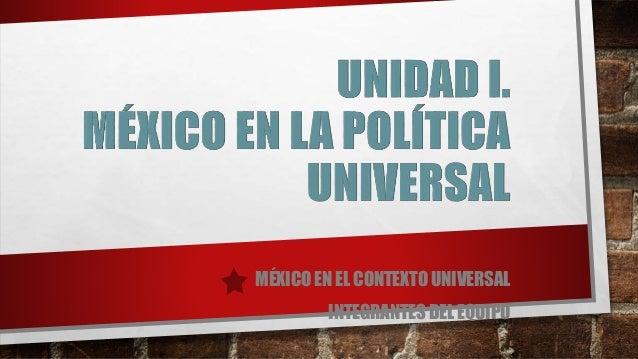 MÉXICO EN EL CONTEXTO UNIVERSAL INTEGRANTES DEL EQUIPO
