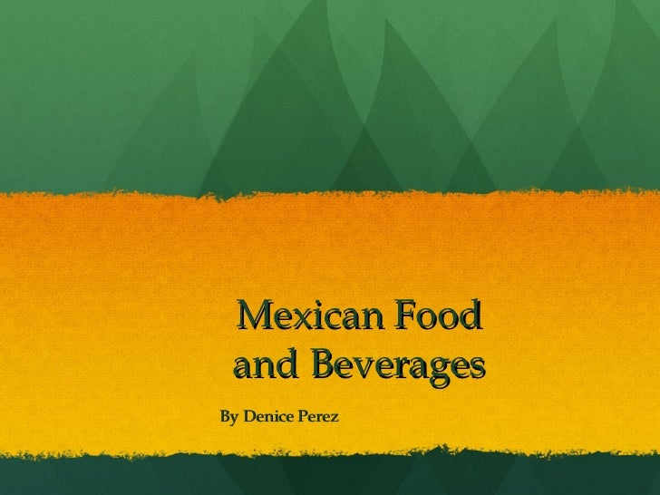 Mexican Food  and Beverages  By Denice Perez