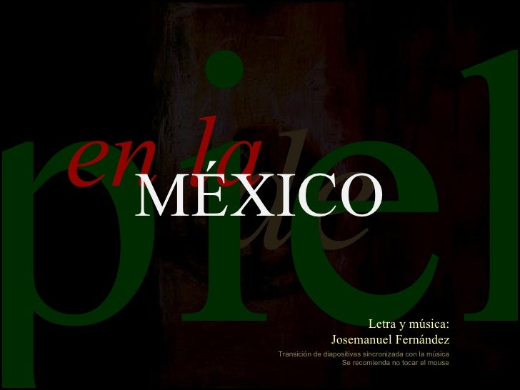 piel   deen la MÉXICO                          Letra y música:                    Josemanuel Fernández    Transición de di...