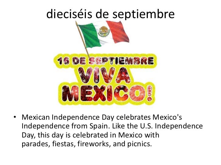 dieciséis de septiembre     • Mexican Independence Day celebrates Mexico's   Independence from Spain. Like the U.S. Indepe...