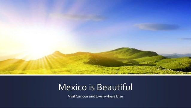 Mexico is Beautiful Visit Cancun and Everywhere Else