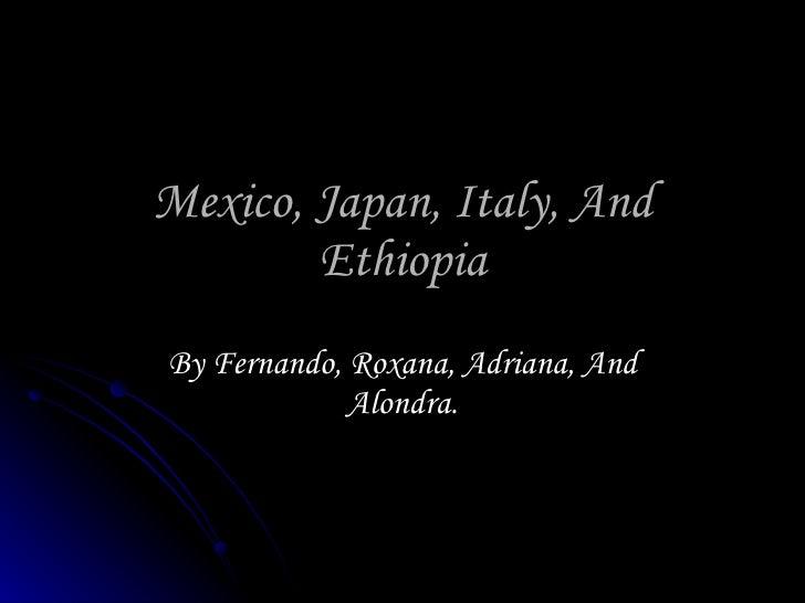 Mexico, Japan, Italy, And Ethiopia By Fernando, Roxana, Adriana, And Alondra.