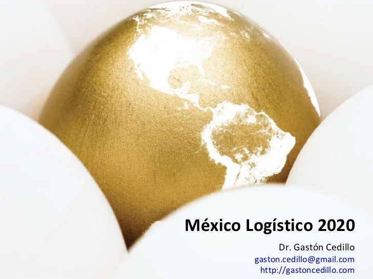 México Logístico 2020 Dr. Gastón Cedillo [email_address] http://gastoncedillo.com