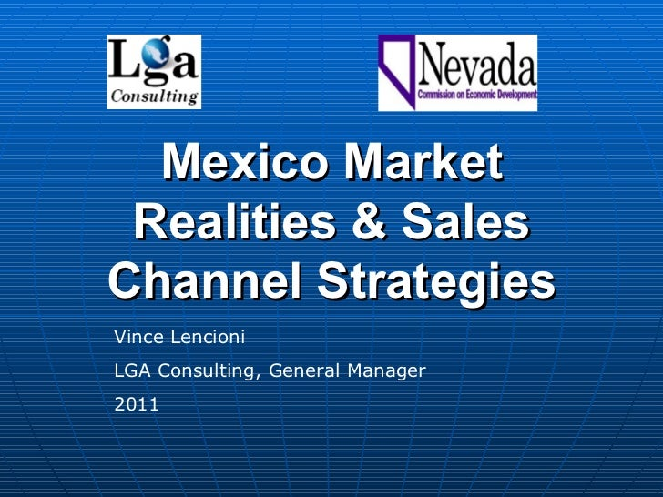 Mexico Market Realities & Sales Channel Strategies Vince Lencioni LGA Consulting, General Manager 2011