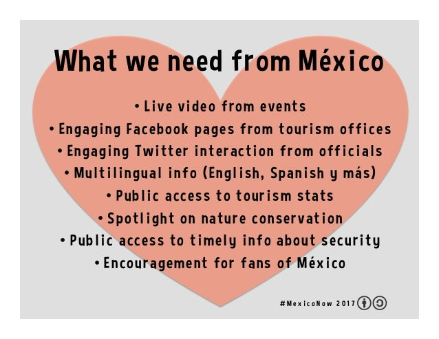 What we need from México •  Live video from events •  Engaging Facebook pages from tourism offices •  Engaging Twitter int...