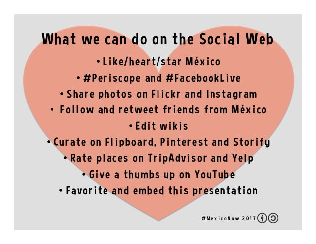 What we can do on the Social Web • Like/heart/star México • #Periscope and #FacebookLive • Share photos on Flickr and I...