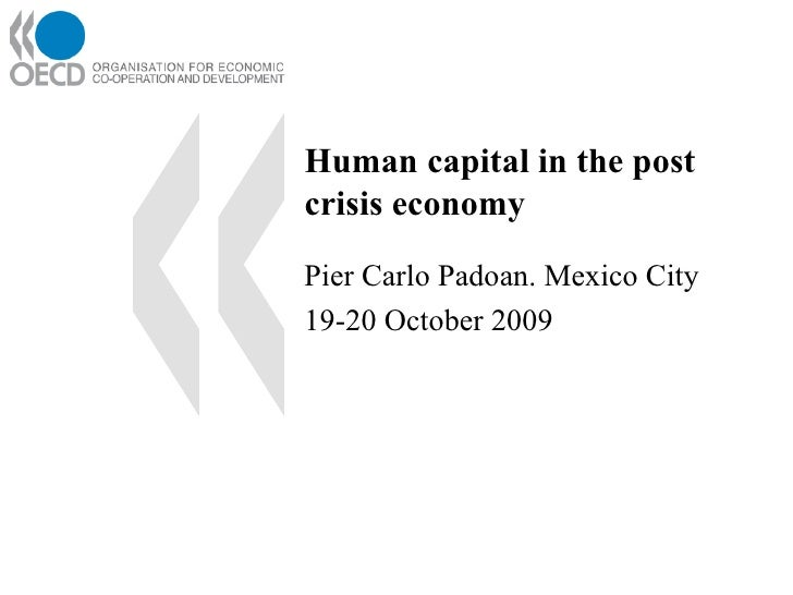 Human capital in the post crisis economy Pier Carlo Padoan. Mexico City 19-20 October 2009