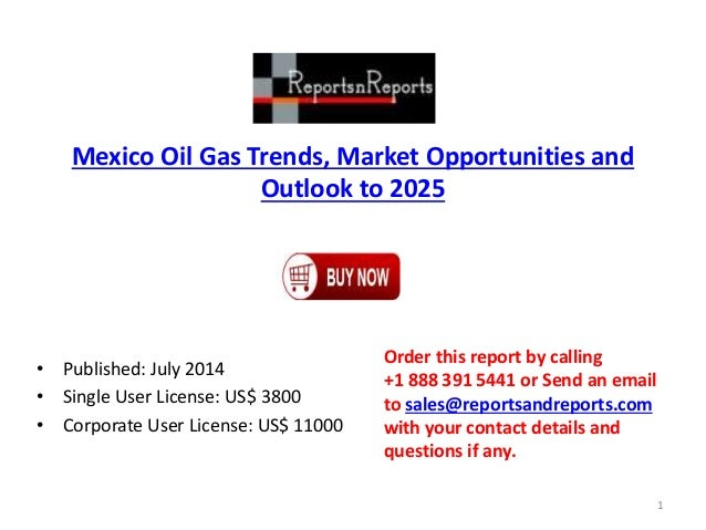 Mexico Oil Gas Trends, Market Opportunities and Outlook to 2025 • Published: July 2014 • Single User License: US$ 3800 • C...