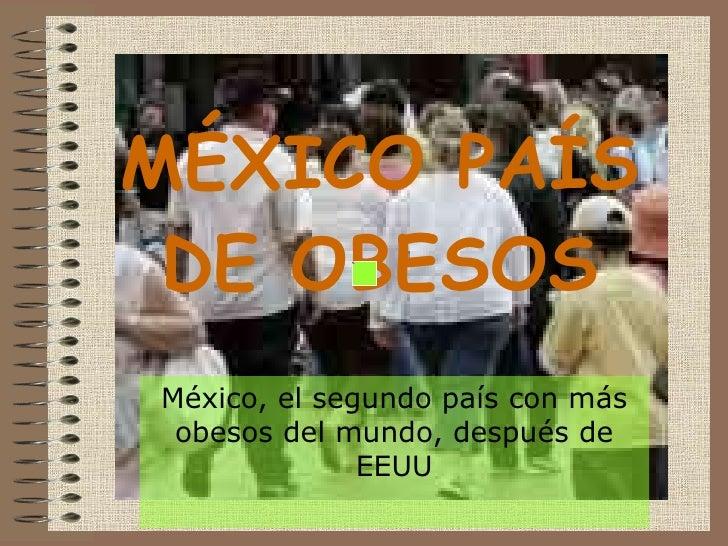 MÉXICO PAÍS DE OBESOS México, el segundo país con más obesos del mundo, después de EEUU