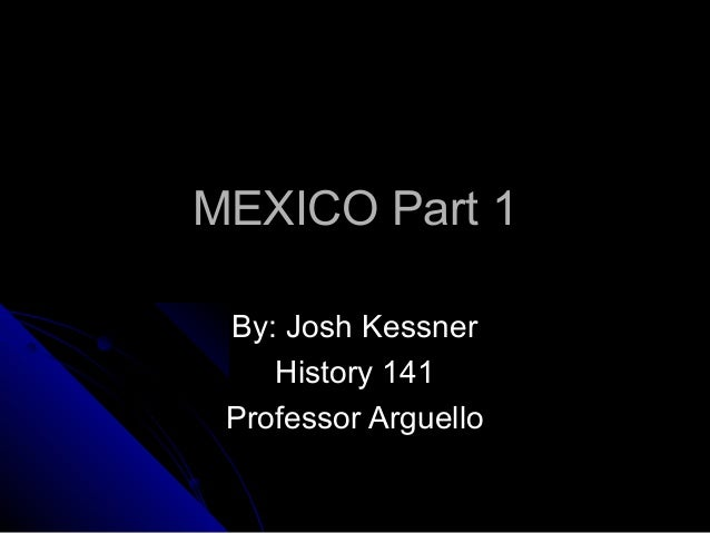 MEXICO Part 1MEXICO Part 1 By: Josh KessnerBy: Josh Kessner History 141History 141 Professor ArguelloProfessor Arguello