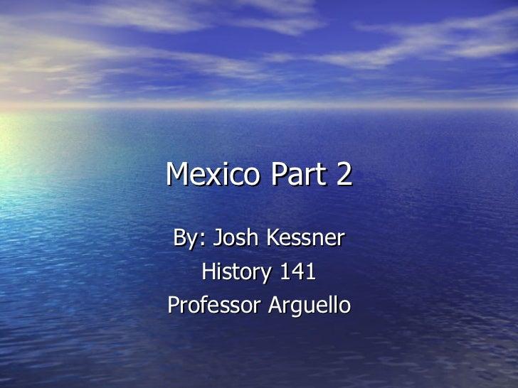 Mexico Part 2 By: Josh Kessner History 141 Professor Arguello